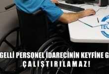 Photo of Engelli Personel İdarecinin Keyfine Göre Çalıştırılamaz!
